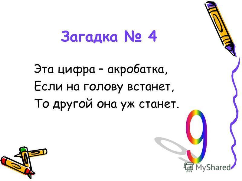 Загадка 4 Эта цифра – акробатка, Если на голову встанет, То другой она уж станет.