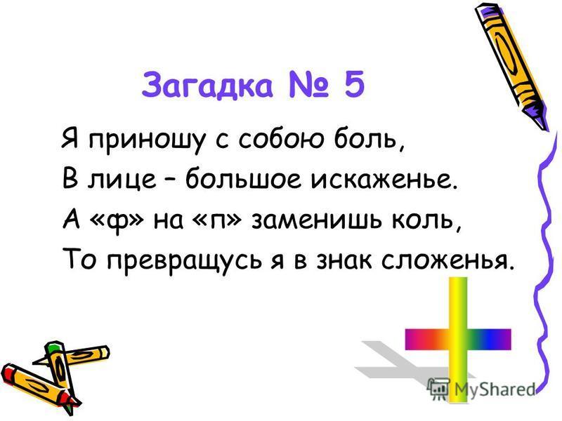 Загадка 5 Я приношу с собою боль, В лице – большое искаженье. А «ф» на «п» заменишь коль, То превращусь я в знак сложенья.