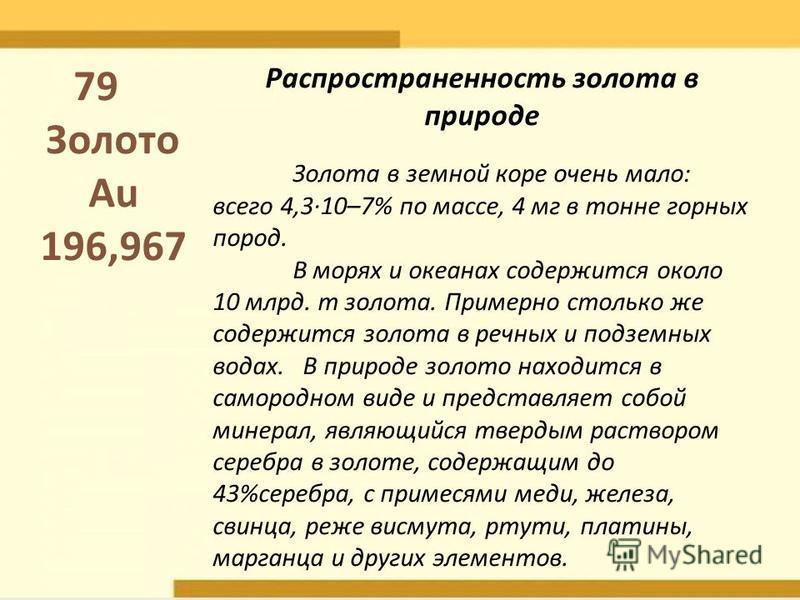 Распространенность золота в природе Золота в земной коре очень мало: всего 4,3·10–7% по массе, 4 мг в тонне горных пород. В морях и океанах содержится около 10 млрд. т золота. Примерно столько же содержится золота в речных и подземных водах. В природ