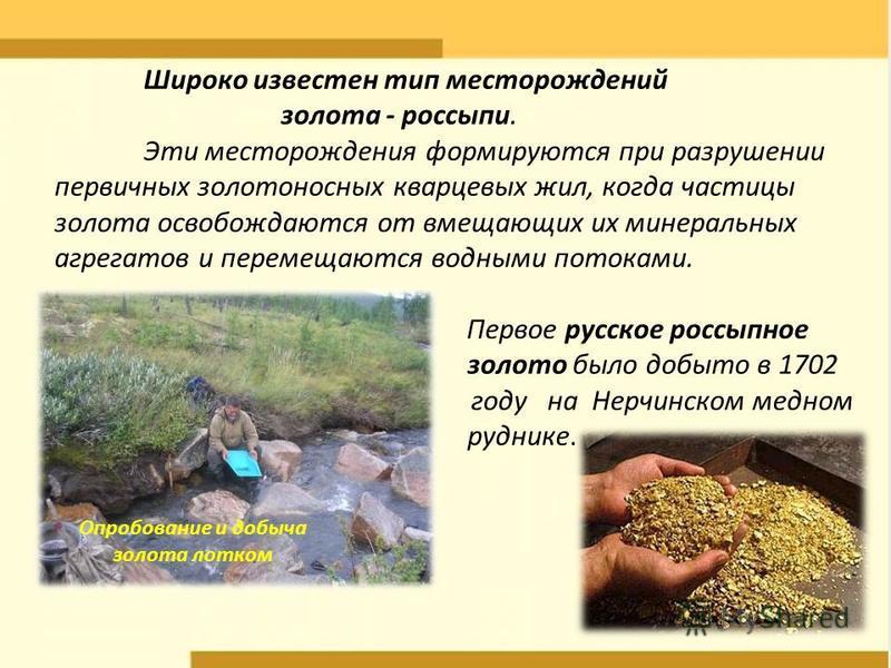 Широко известен тип месторождений золота - россыпи. Эти месторождения формируются при разрушении первичных золотоносных кварцевых жил, когда частицы золота освобождаются от вмещающих их минеральных агрегатов и перемещаются водными потоками. Первое ру