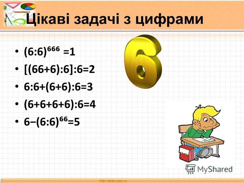 Цікаві задачі з цифрами (6:6) =1 [(66+6):6]:6=2 6:6+(6+6):6=3 (6+6+6+6):6=4 6(6:6)=5