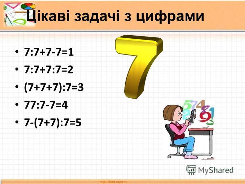 Цікаві задачі з цифрами 7:7+7-7=1 7:7+7:7=2 (7+7+7):7=3 77:7-7=4 7-(7+7):7=5
