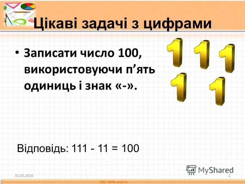 Записати число 100, використовуючи пять одиниць і знак «-». 31.05.20162 Відповідь: 111 - 11 = 100