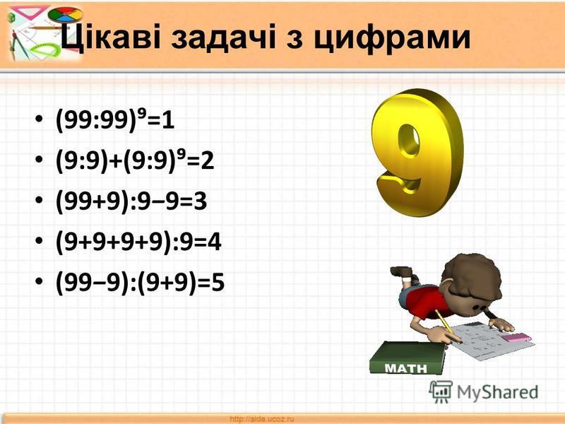 Цікаві задачі з цифрами (99:99)=1 (9:9)+(9:9)=2 (99+9):99=3 (9+9+9+9):9=4 (999):(9+9)=5