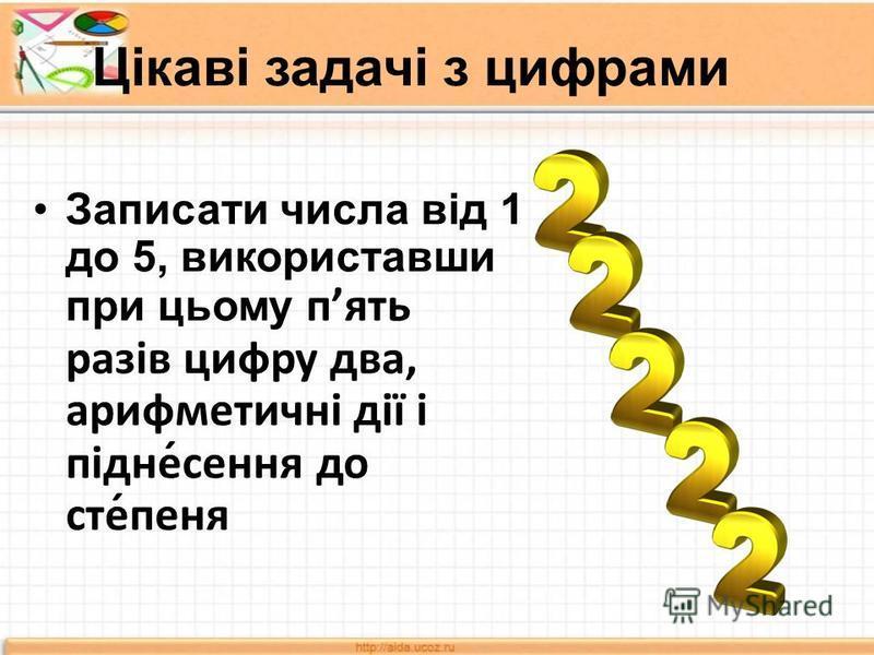 Цікаві задачі з цифрами Записати числа від 1 до 5, використавши при цьому пять разів цифру два, арифметичні дії і підне́сення до сте́пеня