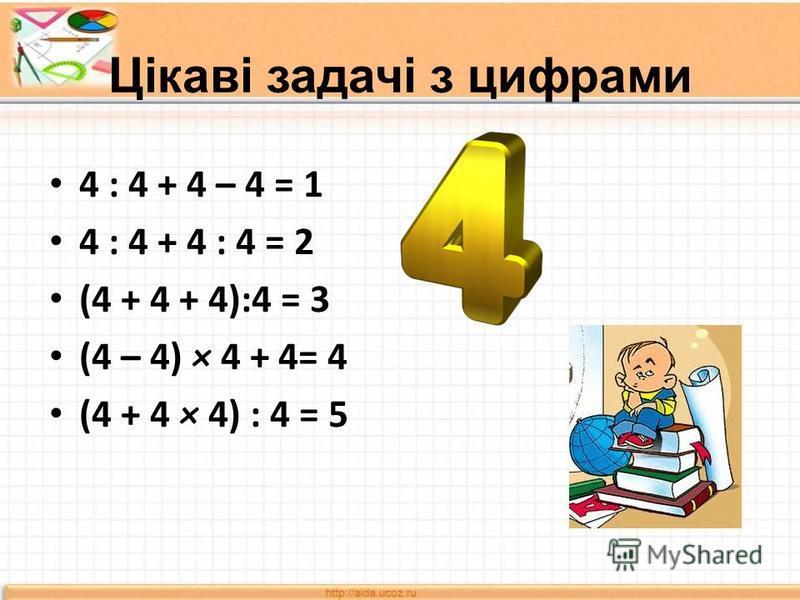 Цікаві задачі з цифрами 4 : 4 + 4 – 4 = 1 4 : 4 + 4 : 4 = 2 (4 + 4 + 4):4 = 3 (4 – 4) × 4 + 4= 4 (4 + 4 × 4) : 4 = 5