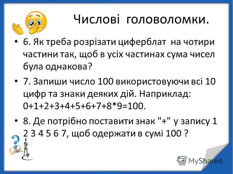 Числові головоломки. 6. Як треба розрізати циферблат на чотири частини так, щоб в усіх частинах сума чисел була однакова? 7. Запиши число 100 використовуючи всі 10 цифр та знаки деяких дій. Наприклад: 0+1+2+3+4+5+6+7+8*9=100. 8. Де потрібно поставити