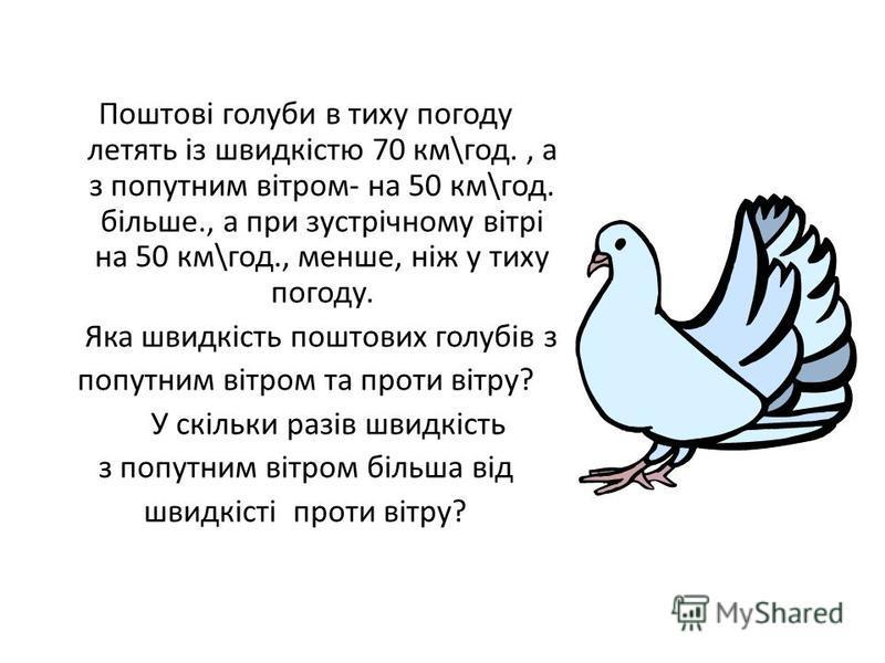 Поштові голуби в тиху погоду летять із швидкістю 70 км\год., а з попутним вітром- на 50 км\год. більше., а при зустрічному вітрі на 50 км\год., менше, ніж у тиху погоду. Яка швидкість поштових голубів з попутним вітром та проти вітру? У скільки разів