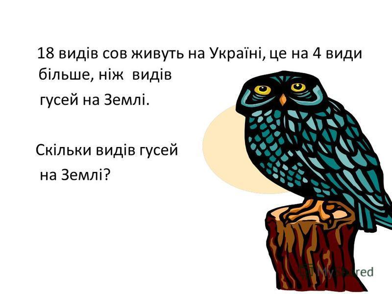 18 видів сов живуть на Україні, це на 4 види більше, ніж видів гусей на Землі. Скільки видів гусей на Землі?
