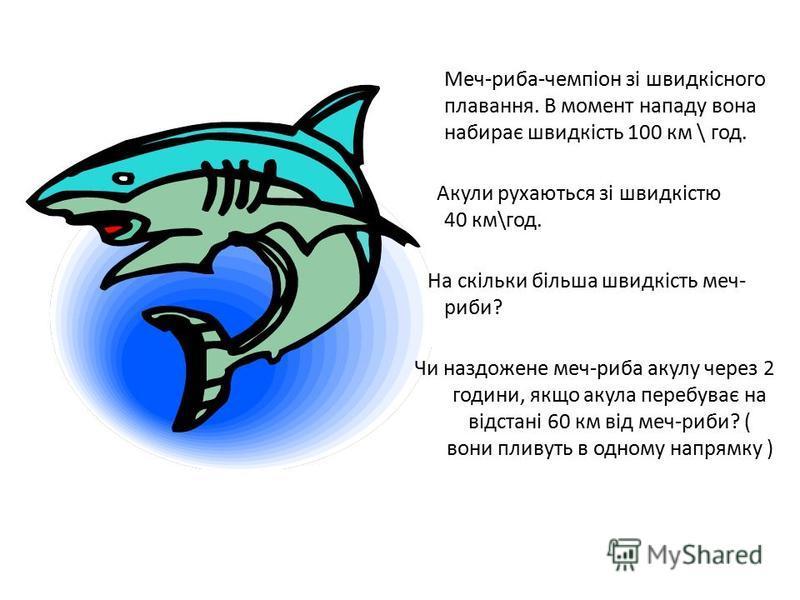 Меч-риба-чемпіон зі швидкісного плавання. В момент нападу вона набирає швидкість 100 км \ год. Акули рухаються зі швидкістю 40 км\год. На скільки більша швидкість меч- риби? Чи наздожене меч-риба акулу через 2 години, якщо акула перебуває на відстані