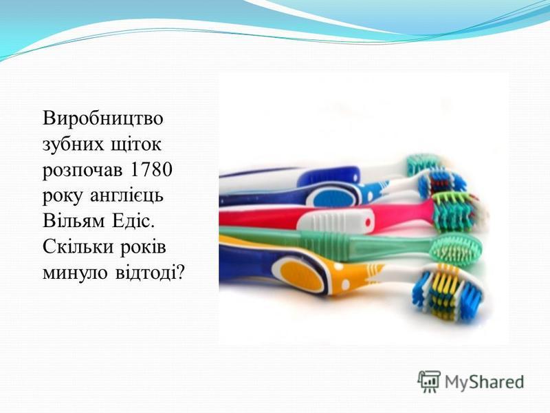 Виробництво зубних щіток розпочав 1780 року англієць Вільям Едіс. Скільки років минуло відтоді?