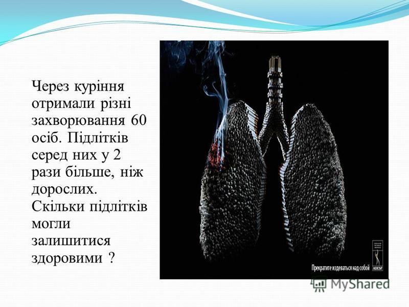 Через куріння отримали різні захворювання 60 осіб. Підлітків серед них у 2 рази більше, ніж дорослих. Скільки підлітків могли залишитися здоровими ?