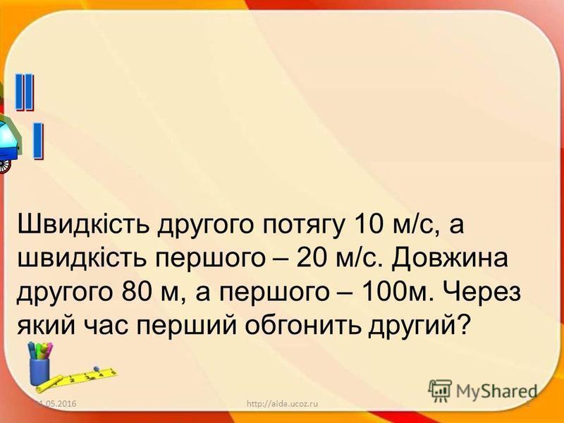 31.05.20162http://aida.ucoz.ru Швидкість другого потягу 10 м/с, а швидкість першого – 20 м/с. Довжина другого 80 м, а першого – 100м. Через який час перший обгонить другий?