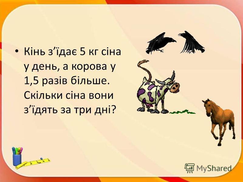 Кінь зїдає 5 кг сіна у день, а корова у 1,5 разів більше. Скільки сіна вони зїдять за три дні?