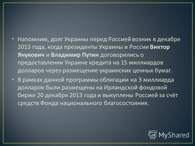 Напомним, долг Украины перед Россией возник в декабре 2013 года, когда президенты Украины и России Виктор Янукович и Владимир Путин договорились о предоставлении Украине кредита на 15 миллиардов долларов через размещение украинских ценных бумаг. В ра