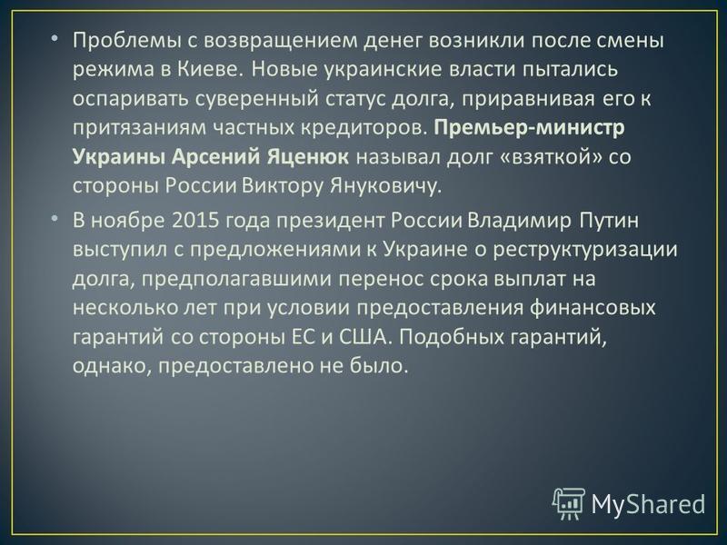 Проблемы с возвращением денег возникли после смены режима в Киеве. Новые украинские власти пытались оспаривать суверенный статус долга, приравнивая его к притязаниям частных кредиторов. Премьер - министр Украины Арсений Яценюк называл долг « взяткой