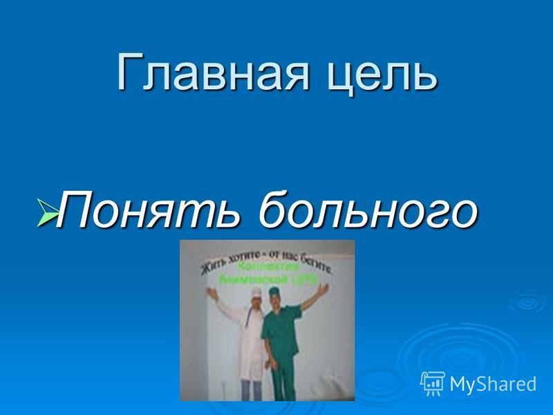 Главная цель Понять больного Понять больного