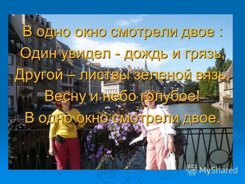 В одно окно смотрели двое : Один увидел - дождь и грязь, Другой – листвы зеленой вязь, Весну и небо голубое! В одно окно смотрели двое.