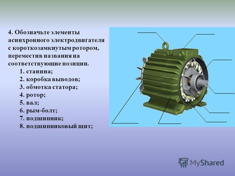 4. Обозначьте элементы асинхронного электродвигателя с короткозамкнутым ротором, переместив названия на соответствующие позиции. 1. станина; 2. коробка выводов; 3. обмотка статора; 4. ротор; 5. вал; 6. рым-болт; 7. подшипник; 8. подшипниковый щит;