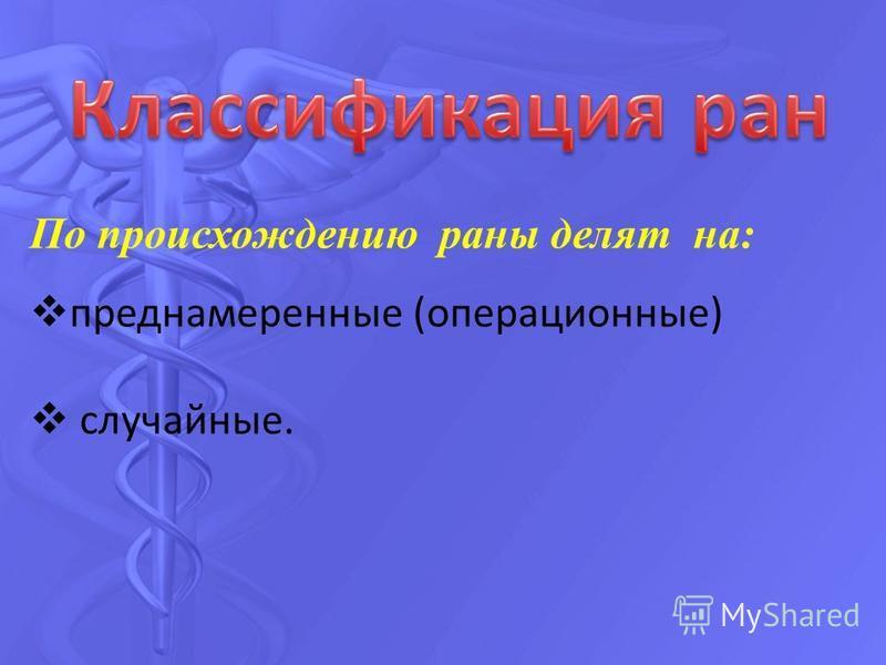 По происхождению раны делят на: преднамеренные (операционные) случайные.