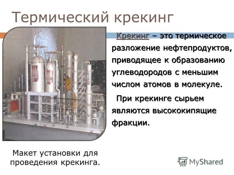 Термический крекинг Крекинг – это термическое разложение нефтепродуктов, приводящее к образованию углеводородов с меньшим числом атомов в молекуле. При крекинге сырьем являются высококипящие фракции. Макет установки для проведения крекинга.
