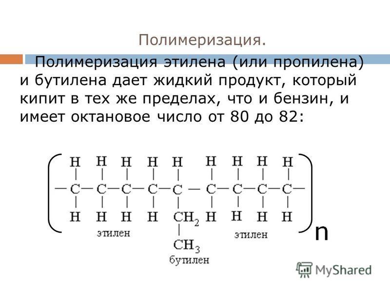 Полимеризация. Полимеризация этилена (или пропилена) и бутилена дает жидкий продукт, который кипит в тех же пределах, что и бензин, и имеет октановое число от 80 до 82: