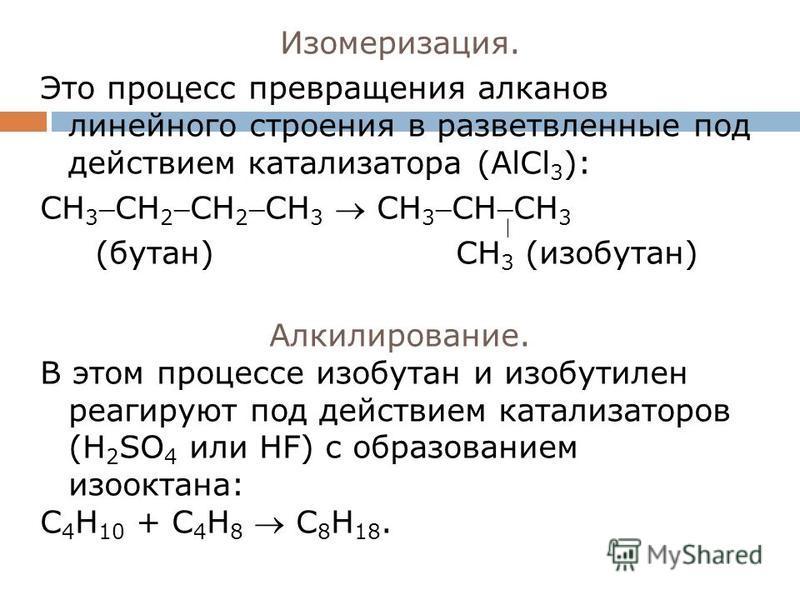 Изомеризация. Это процесс превращения алканов линейного строения в разветвленные под действием катализатора (AlCl 3 ): CH 3CH 2CH 2CH 3 CH 3CHCH 3 (бутан) CH 3 (изобутан) Алкилирование. В этом процессе изобутан и изобутилен реагируют под действием ка