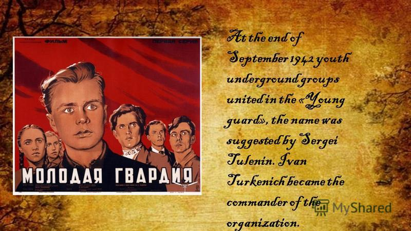 At the end of September 1942 youth underground groups united in the «Young guard», the name was suggested by Sergei Tulenin. Ivan Turkenich became the commander of the organization.