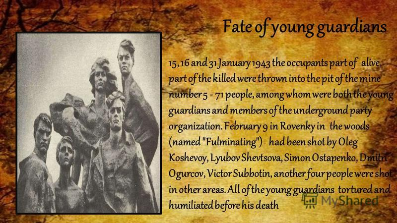 Fate of young guardians 15, 16 and 31 January 1943 the occupants part of alive, part of the killed were thrown into the pit of the mine number 5 - 71 people, among whom were both the young guardians and members of the underground party organization.