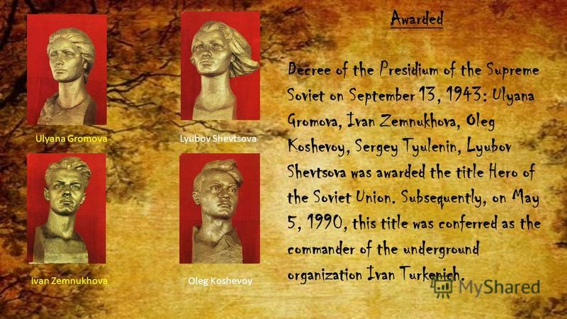 Awarded Decree of the Presidium of the Supreme Soviet on September 13, 1943: Ulyana Gromova, Ivan Zemnukhova, Oleg Koshevoy, Sergey Tyulenin, Lyubov Shevtsova was awarded the title Hero of the Soviet Union. Subsequently, on May 5, 1990, this title wa