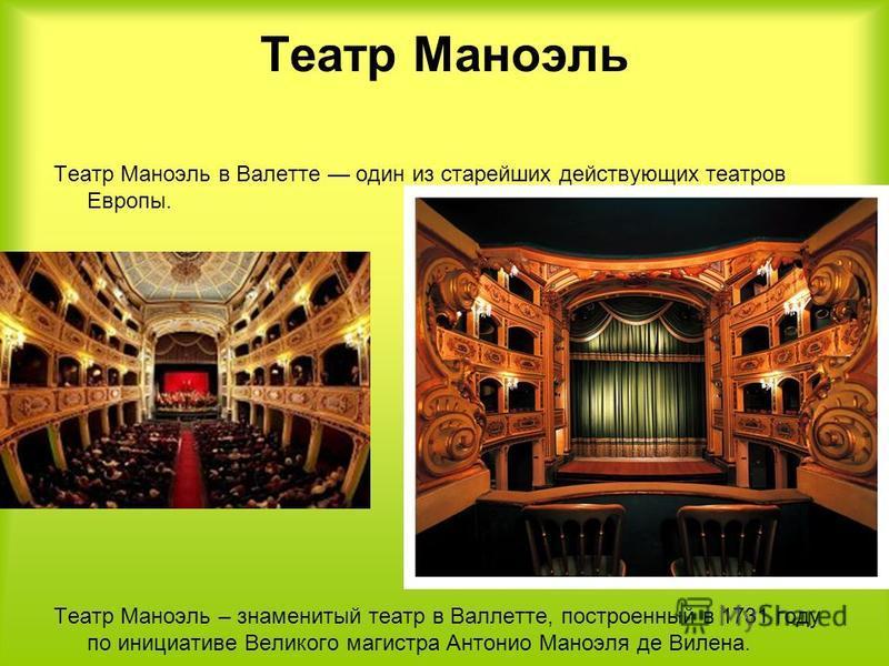 Театр Маноэль Театр Маноэль в Валетте один из старейших действующих театров Европы. Театр Маноэль – знаменитый театр в Валлетте, построенный в 1731 году по инициативе Великого магистра Антонио Маноэля де Вилена.
