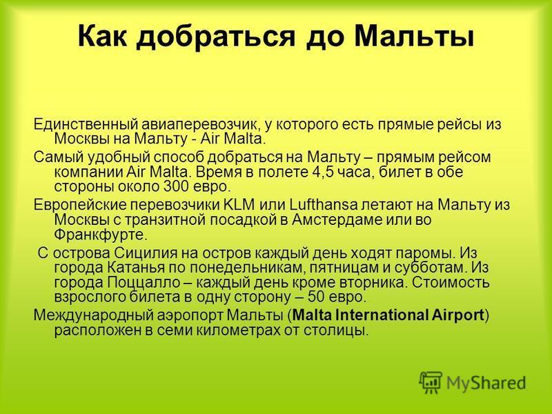 Как добраться до Мальты Единственный авиаперевозчик, у которого есть прямые рейсы из Москвы на Мальту - Air Malta. Самый удобный способ добраться на Мальту – прямым рейсом компании Air Malta. Время в полете 4,5 часа, билет в обе стороны около 300 евр