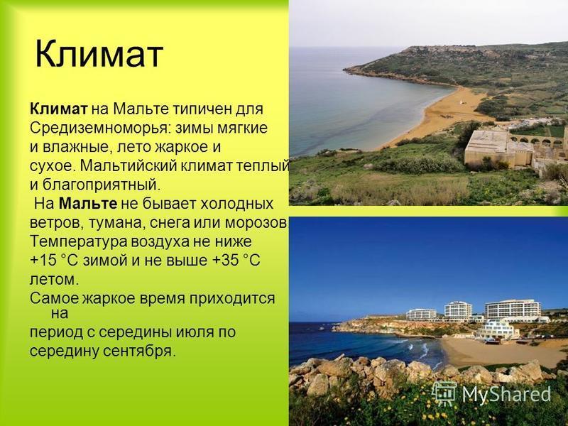 Климат Климат на Мальте типичен для Средиземноморья: зимы мягкие и влажные, лето жаркое и сухое. Мальтийский климат теплый и благоприятный. На Мальте не бывает холодных ветров, тумана, снега или морозов. Температура воздуха не ниже +15 °С зимой и не