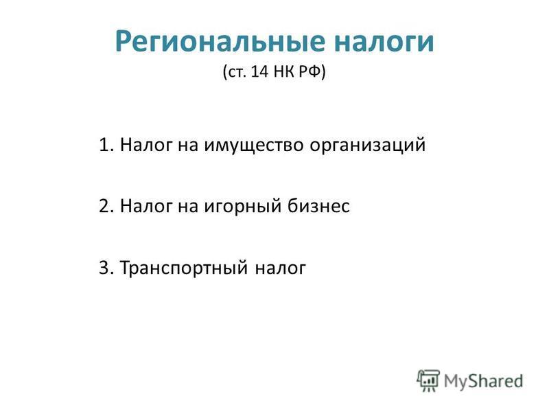 Региональные налоги (ст. 14 НК РФ) 1. Налог на имущество организаций 2. Налог на игорный бизнес 3. Транспортный налог