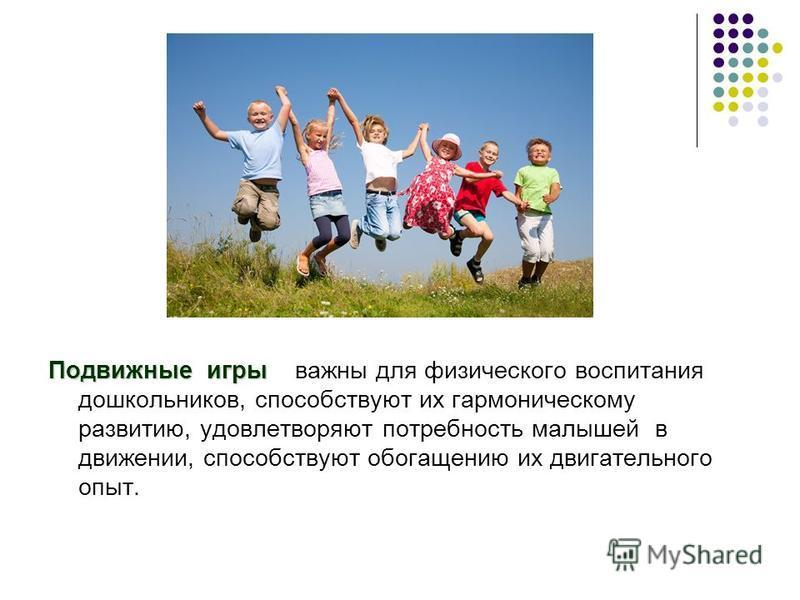 Подвижные игры Подвижные игры важны для физического воспитания дошкольников, способствуют их гармоническому развитию, удовлетворяют потребность малышей в движении, способствуют обогащению их двигательного опыт.