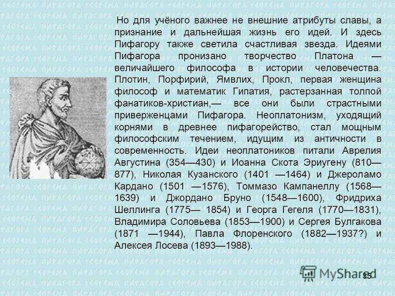 Но для учёного важнее не внешние атрибуты славы, а признание и дальнейшая жизнь его идей. И здесь Пифагору также светила счастливая звезда. Идеями Пифагора пронизано творчество Платона величайшего философа в истории человечества. Плотин, Порфирий, Ям