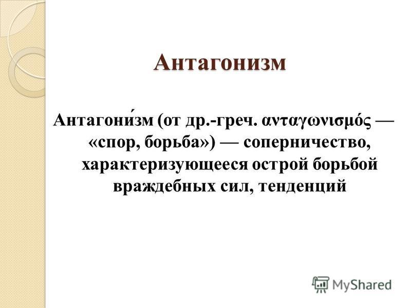 Антагонисм Антагони́см (от др.-греч. ανταγωνισμός «спор, борьба») соперничество, характеризующееся острой борьбой враждебных сил, тенденций