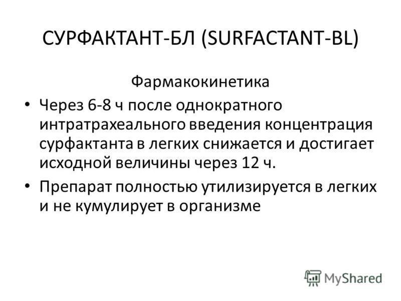 СУРФАКТАНТ-БЛ (SURFACTANT-BL) Фармакокинетика Через 6-8 ч после однократного интратрахеального введения концентрация сурфактанта в легких снижается и достигает исходной величины через 12 ч. Препарат полностью утилизируется в легких и не кумулирует в