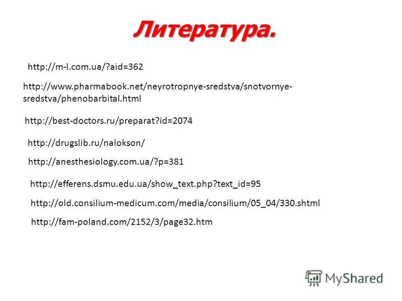 Литература. http://www.pharmabook.net/neyrotropnye-sredstva/snotvornye- sredstva/phenobarbital.html http://best-doctors.ru/preparat?id=2074 http://drugslib.ru/nalokson/ http://anesthesiology.com.ua/?p=381 http://fam-poland.com/2152/3/page32. htm http