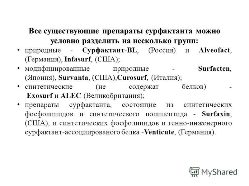 Все существующие препараты сурфактанта можно условно разделить на несколько групп: природные - Сурфактант-BL, (Россия) и Alveofact, (Германия), Infasurf, (США); модифицированные природные - Surfacten, (Япония), Survanta, (США),Curosurf, (Италия); син