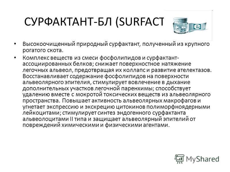 СУРФАКТАНТ-БЛ (SURFACTANT-BL) Высокоочищенный природный сурфактант, полученный из крупного рогатого скота. Комплекс веществ из смеси фосфолипидов и сурфактант- ассоциированных белков; снижает поверхностное натяжение легочных альвеол, предотвращая их