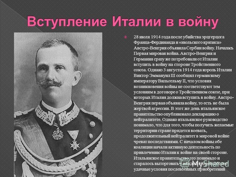 28 июля 1914 года после убийства эрцгерцога Франца - Фердинанда и « июльского кризиса » Австро - Венгрия объявила Сербии войну. Началась Первая мировая война. Австро - Венгрия и Германия сразу же потребовали от Италии вступить в войну на стороне Трой
