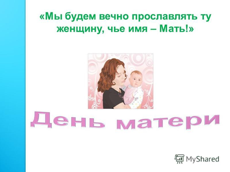 «Мы будем вечно прославлять ту женщину, чье имя – Мать!»