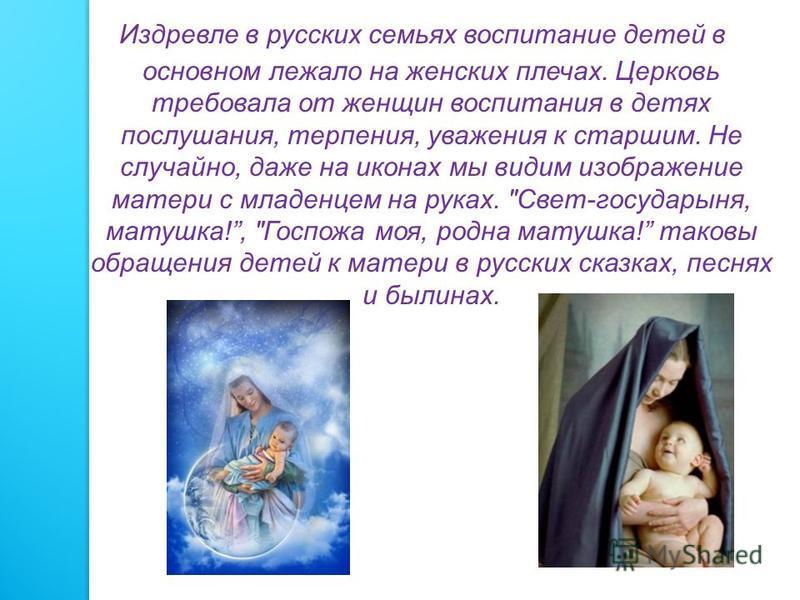 Издревле в русских семьях воспитание детей в основном лежало на женских плечах. Церковь требовала от женщин воспитания в детях послушания, терпения, уважения к старшим. Не случайно, даже на иконах мы видим изображение матери с младенцем на руках.