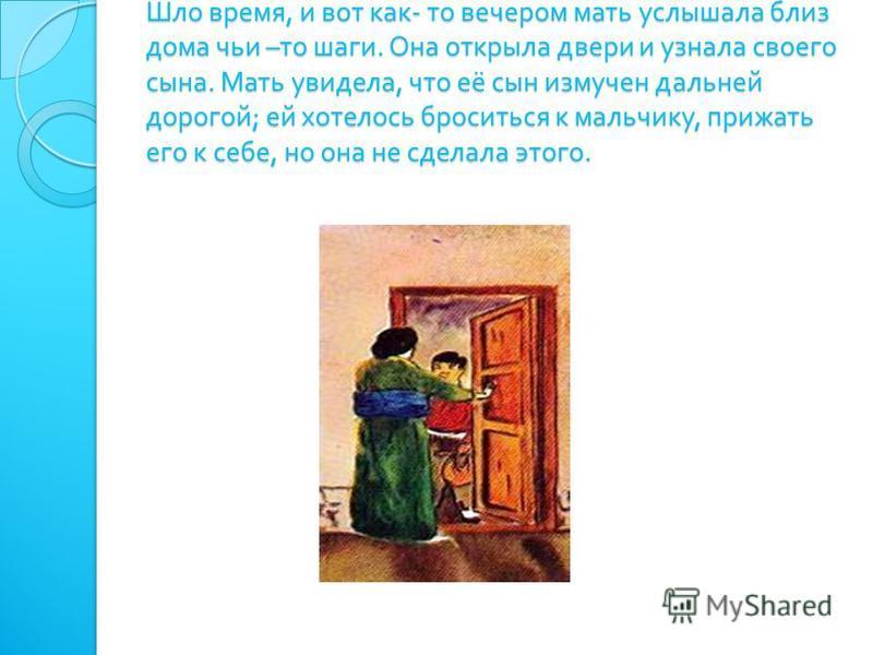 Шло время, и вот как - то вечером мать услышала близ дома чьи – то шаги. Она открыла двери и узнала своего сына. Мать увидела, что её сын измучен дальней дорогой ; ей хотелось броситься к мальчику, прижать его к себе, но она не сделала этого.