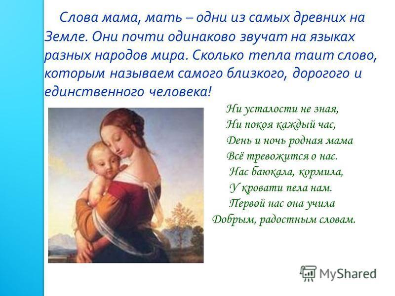 Слова мама, мать – одни из самых древних на Земле. Они почти одинаково звучат на языках разных народов мира. Сколько тепла таит слово, которым называем самого близкого, дорогого и единственного человека ! Ни усталости не зная, Ни покоя каждый час, Де