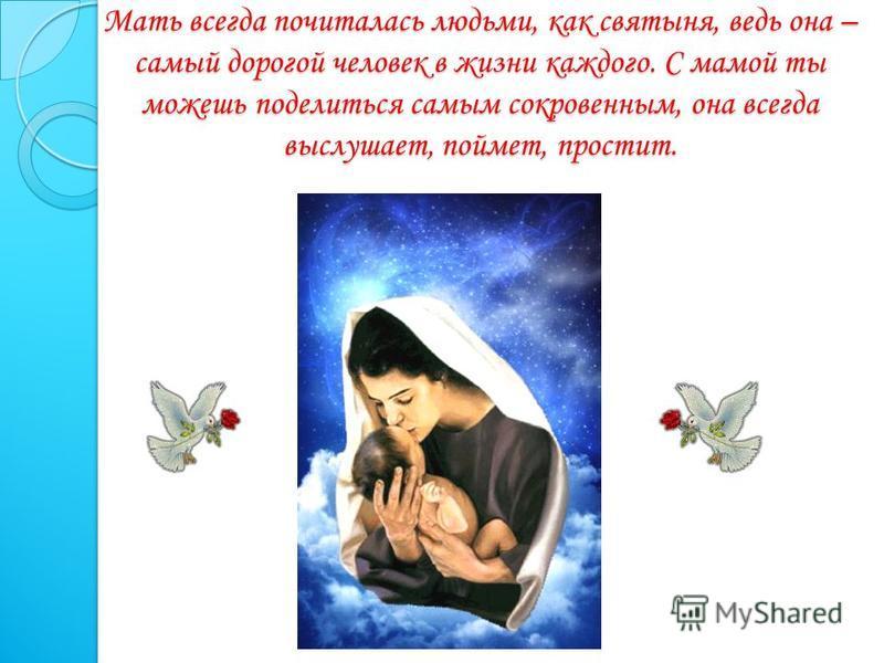 Мать всегда почиталась людьми, как святыня, ведь она – самый дорогой человек в жизни каждого. С мамой ты можешь поделиться самым сокровенным, она всегда выслушает, поймет, простит.