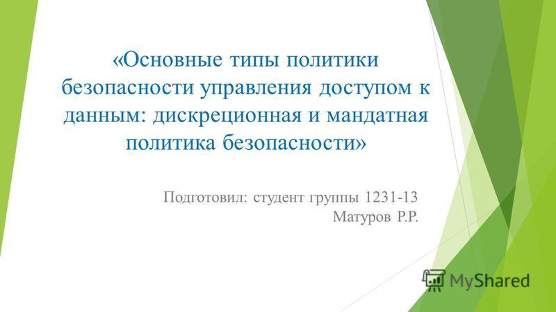 «Основные типы политики безопасности управления доступом к данным: дискреционная и мандатная политика безопасности» Подготовил: студент группы 1231-13 Матуров Р.Р.