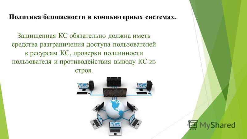 Защищенная КС обязательно должна иметь средства разграничения доступа пользователей к ресурсам КС, проверки подлинности пользователя и противодействия выводу КС из строя. Политика безопасности в компьютерных системах.