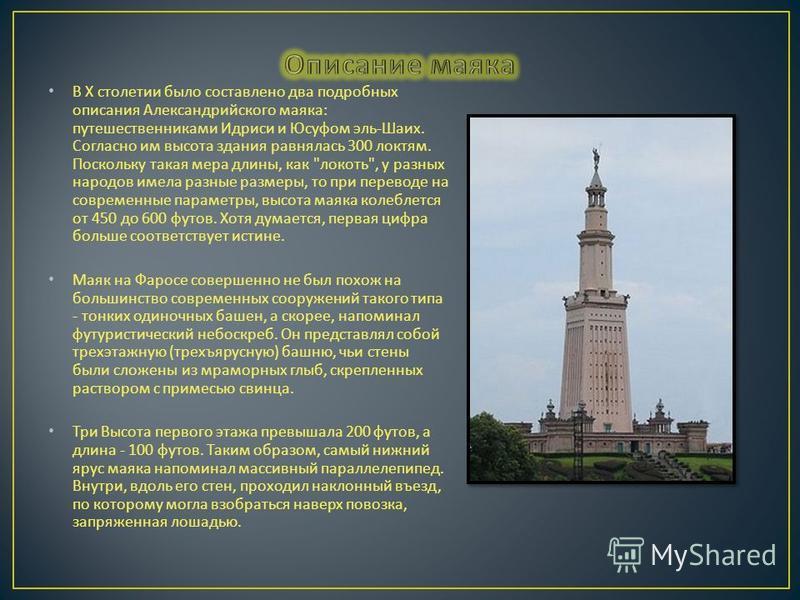 В X столетии было составлено два подробных описания Александрийского маяка : путешественниками Идриси и Юсуфом эль - Шаих. Согласно им высота здания равнялась 300 локтям. Поскольку такая мера длины, как